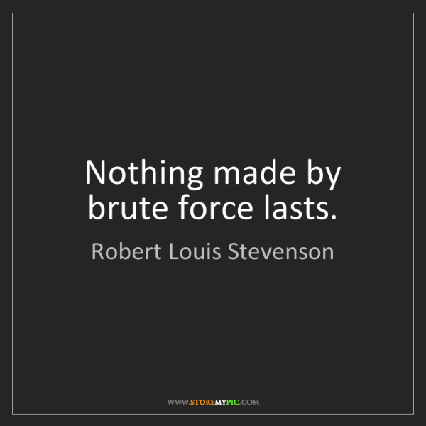 Robert Louis Stevenson: Nothing made by brute force lasts.