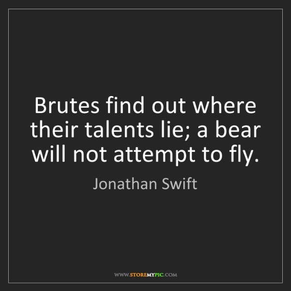 Jonathan Swift: Brutes find out where their talents lie; a bear will...