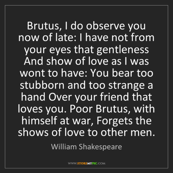 William Shakespeare: Brutus, I do observe you now of late: I have not from...