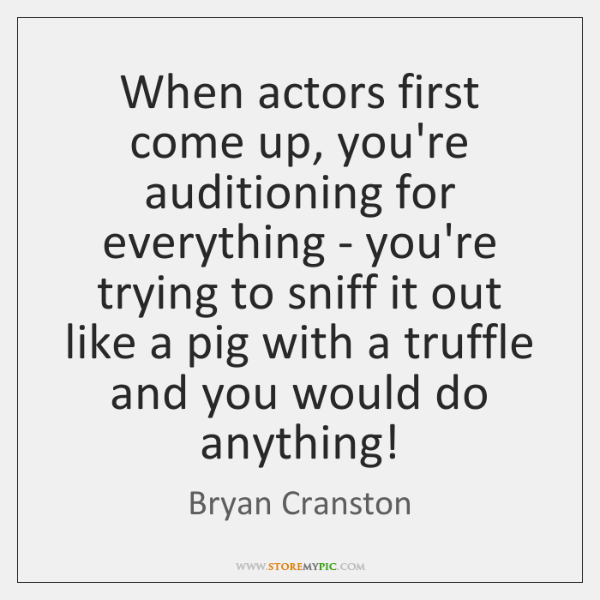 When actors first come up, you're auditioning for everything - you're trying ...