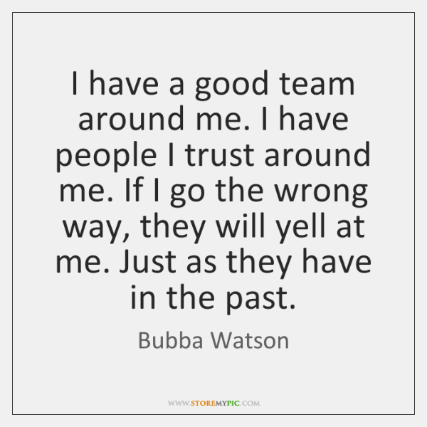 I have a good team around me. I have people I trust ...