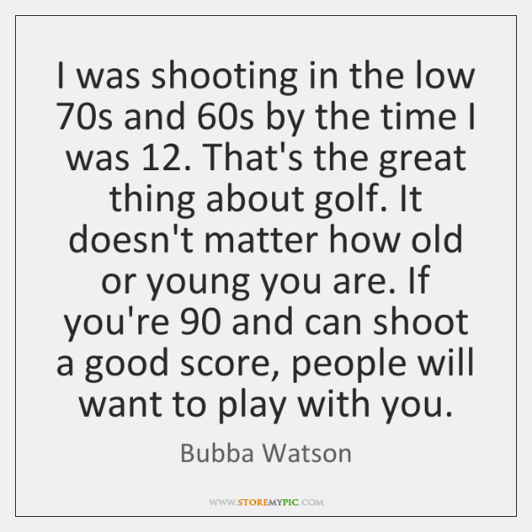 I was shooting in the low 70s and 60s by the time ...