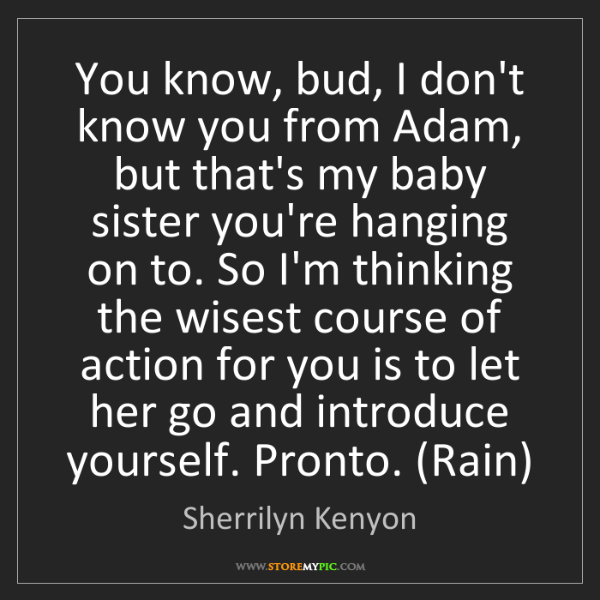 Sherrilyn Kenyon: You know, bud, I don't know you from Adam, but that's...