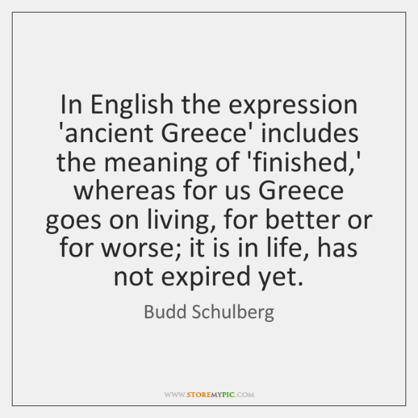 In English the expression 'ancient Greece' includes the meaning of 'finished,' ...
