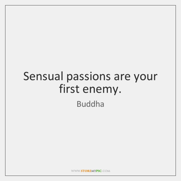 Sensual passions are your first enemy.