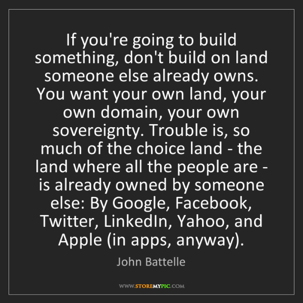 John Battelle: If you're going to build something, don't build on land...