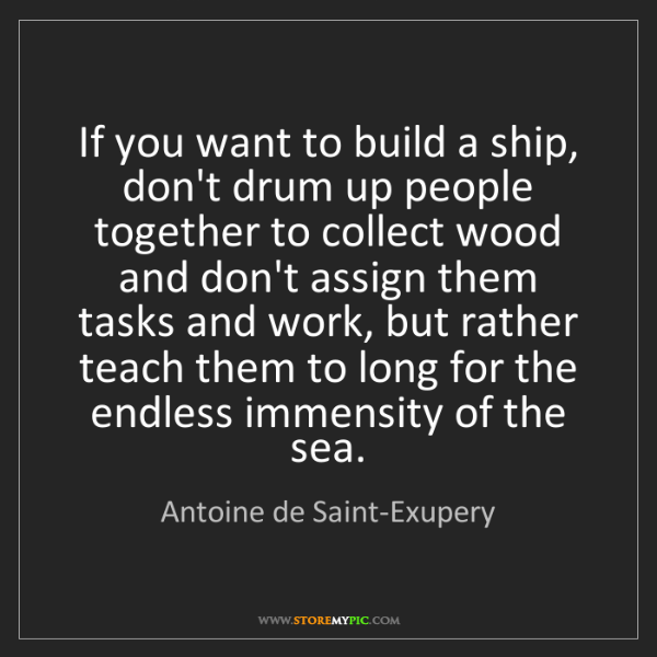 Antoine de Saint-Exupery: If you want to build a ship, don't drum up people together...