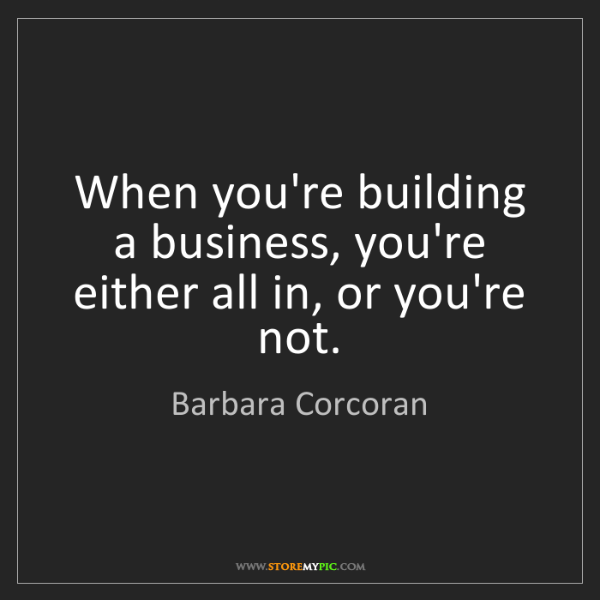 Barbara Corcoran: When you're building a business, you're either all in,...