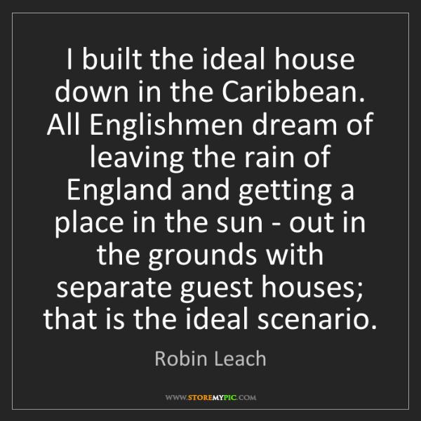Robin Leach: I built the ideal house down in the Caribbean. All Englishmen...