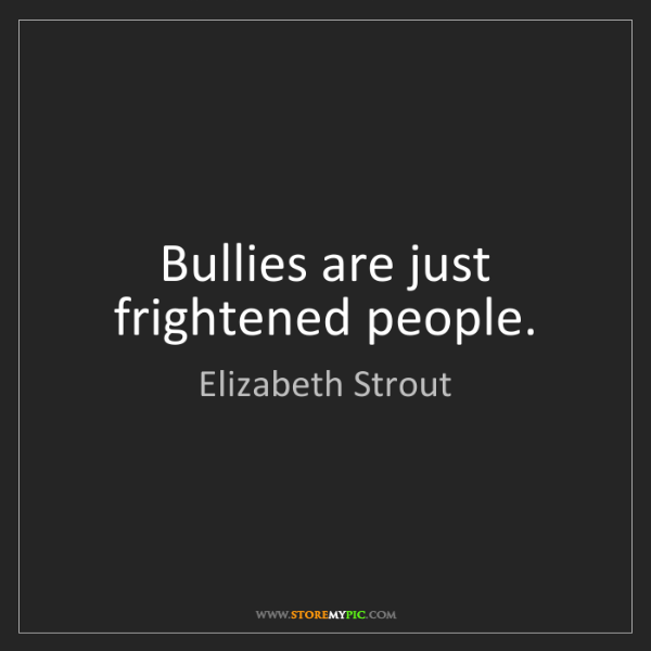 Elizabeth Strout: Bullies are just frightened people.