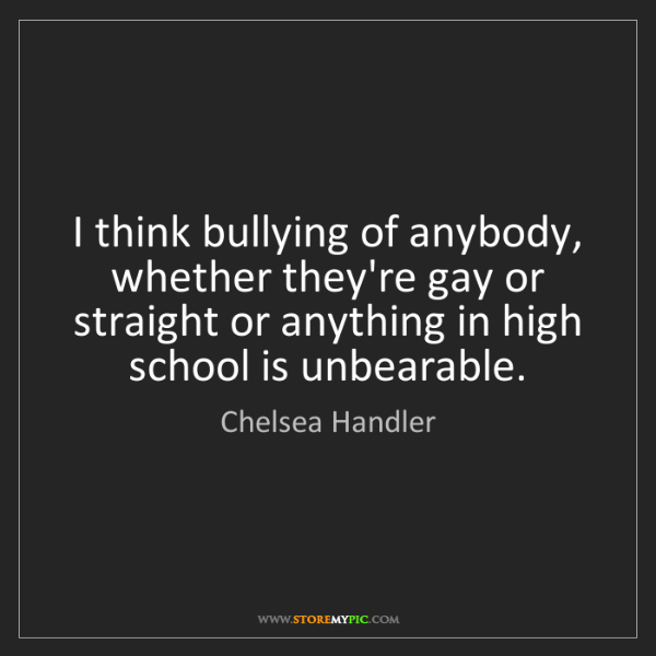 Chelsea Handler: I think bullying of anybody, whether they're gay or straight...