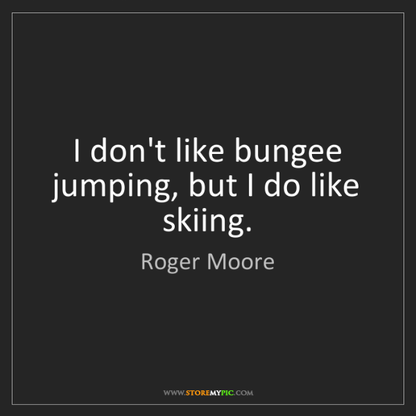 Roger Moore: I don't like bungee jumping, but I do like skiing.