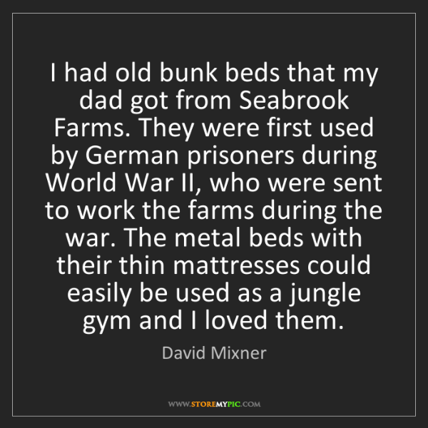 David Mixner: I had old bunk beds that my dad got from Seabrook Farms....