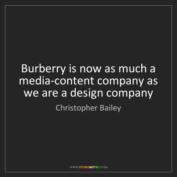 Christopher Bailey: Burberry is now as much a media-content company as we...