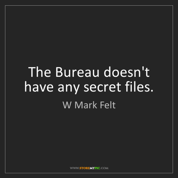 W Mark Felt: The Bureau doesn't have any secret files.