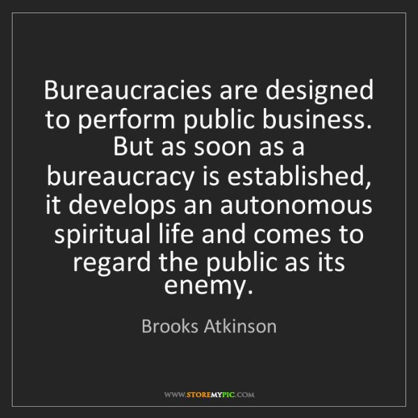Brooks Atkinson: Bureaucracies are designed to perform public business....