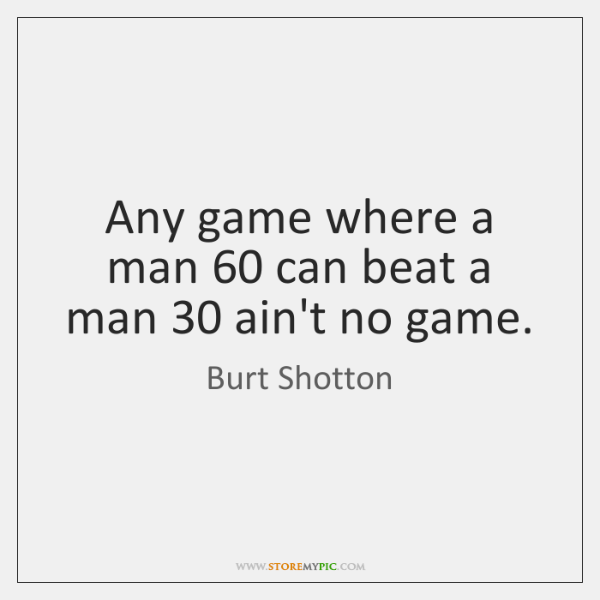 Any game where a man 60 can beat a man 30 ain't no game.