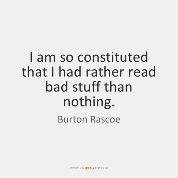 I am so constituted that I had rather read bad stuff than ...
