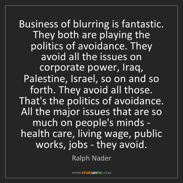 Ralph Nader: Business of blurring is fantastic. They both are playing...