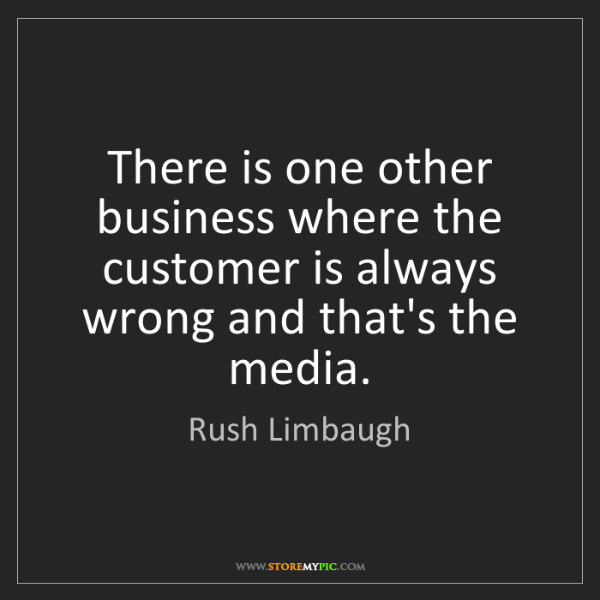 Rush Limbaugh: There is one other business where the customer is always...