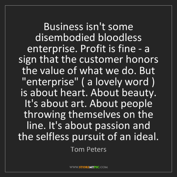 Tom Peters: Business isn't some disembodied bloodless enterprise....