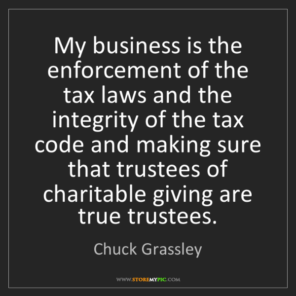 Chuck Grassley: My business is the enforcement of the tax laws and the...