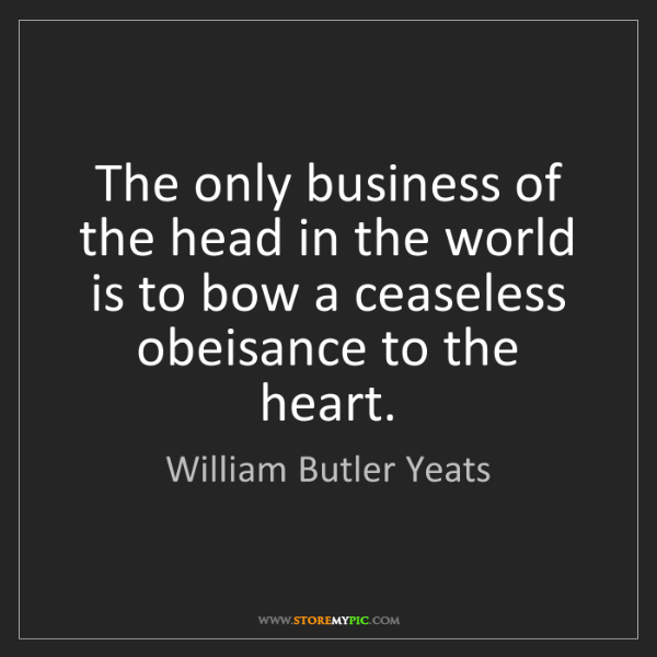 William Butler Yeats: The only business of the head in the world is to bow...