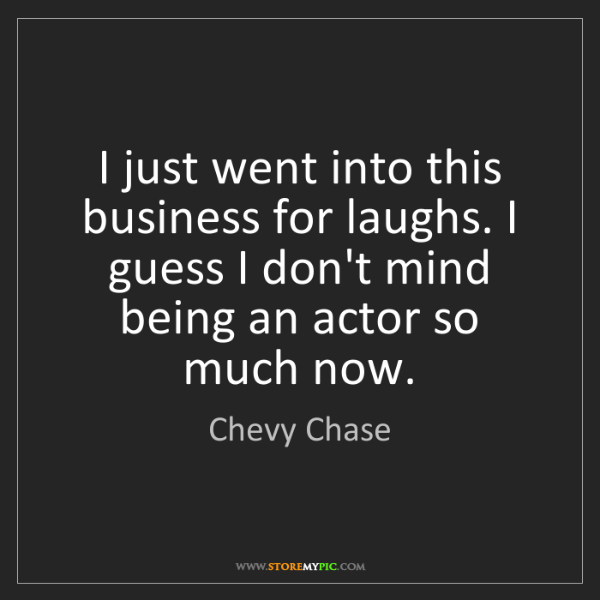 Chevy Chase: I just went into this business for laughs. I guess I...