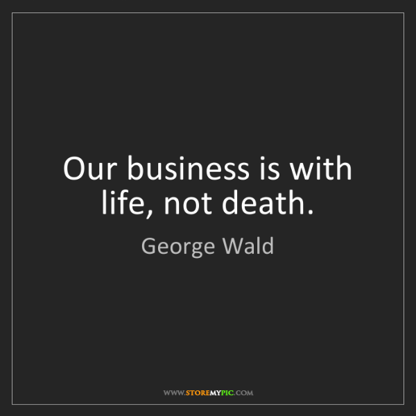 George Wald: Our business is with life, not death.