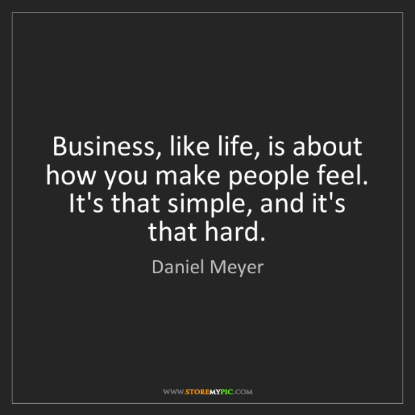 Daniel Meyer: Business, like life, is about how you make people feel....