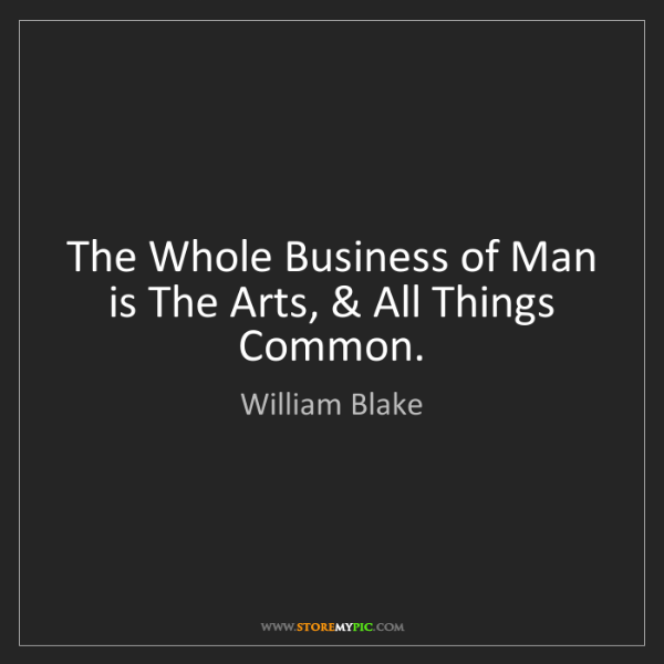 William Blake: The Whole Business of Man is The Arts, & All Things Common.