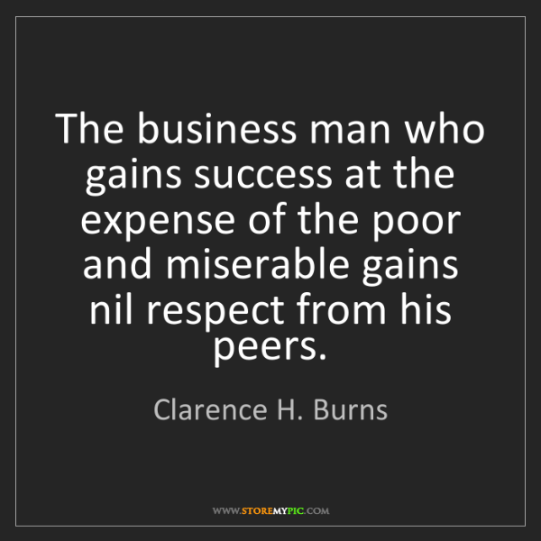 Clarence H. Burns: The business man who gains success at the expense of...