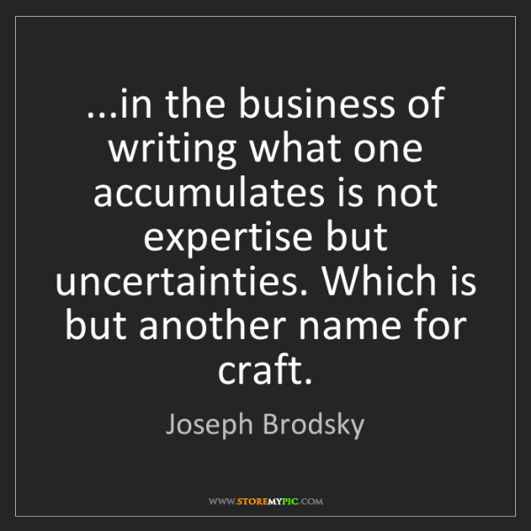 Joseph Brodsky: ...in the business of writing what one accumulates is...