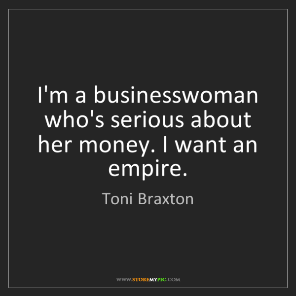 Toni Braxton: I'm a businesswoman who's serious about her money. I...