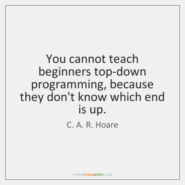 You cannot teach beginners top-down programming, because they don't know which end ...