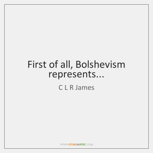First of all, Bolshevism represents...