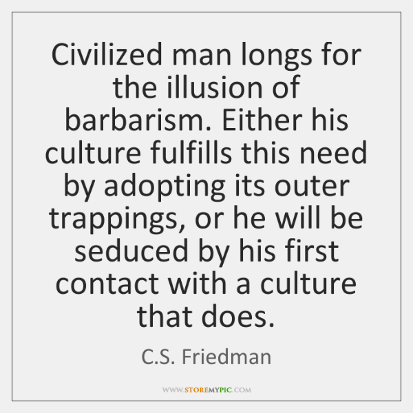 Civilized man longs for the illusion of barbarism. Either his culture fulfills ...