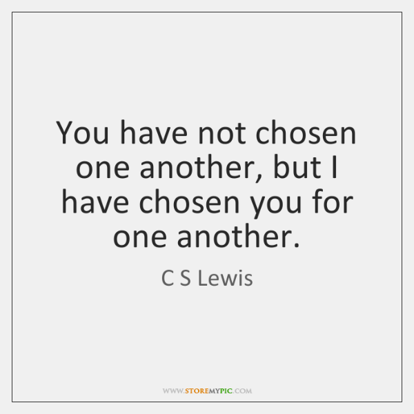 You have not chosen one another, but I have chosen you for ...