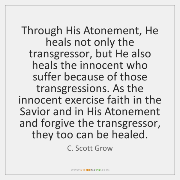 Through His Atonement, He heals not only the transgressor, but He also ...