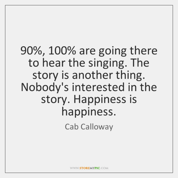 90%, 100% are going there to hear the singing. The story is another thing. ...