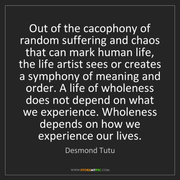 Desmond Tutu: Out of the cacophony of random suffering and chaos that...