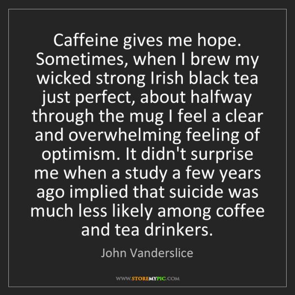 John Vanderslice: Caffeine gives me hope. Sometimes, when I brew my wicked...