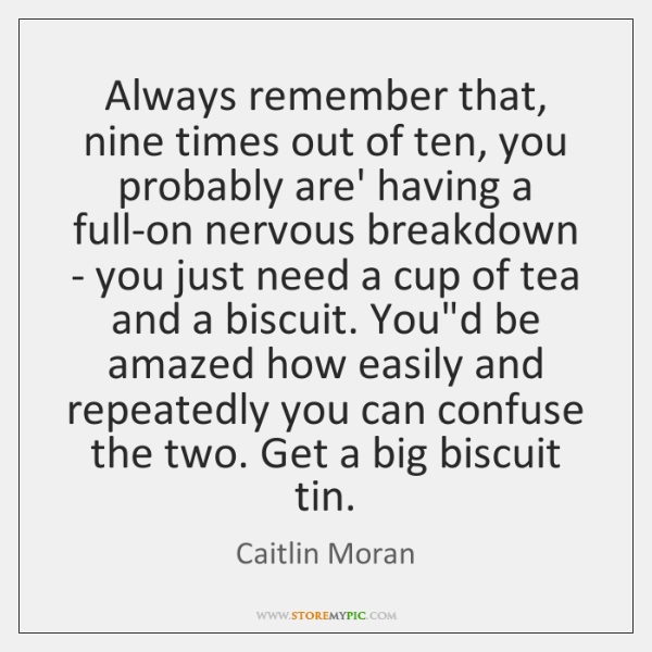Always remember that, nine times out of ten, you probably are' having ...