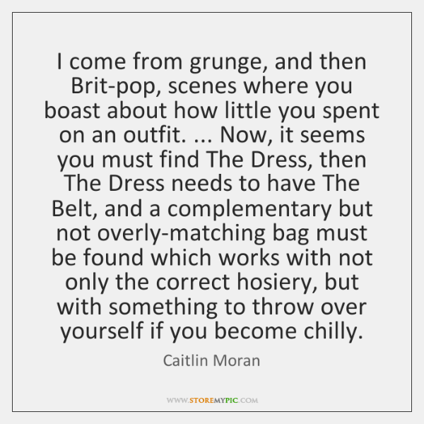 I come from grunge, and then Brit-pop, scenes where you boast about ...