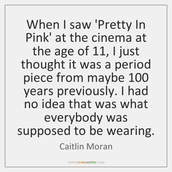When I saw 'Pretty In Pink' at the cinema at the age ...