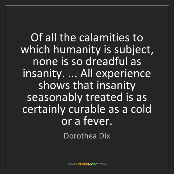 Dorothea Dix: Of all the calamities to which humanity is subject, none...
