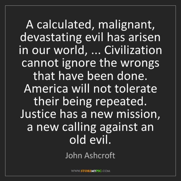 John Ashcroft: A calculated, malignant, devastating evil has arisen...