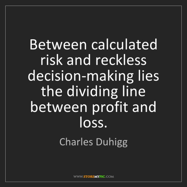 Charles Duhigg: Between calculated risk and reckless decision-making...