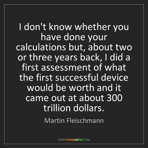Martin Fleischmann: I don't know whether you have done your calculations...