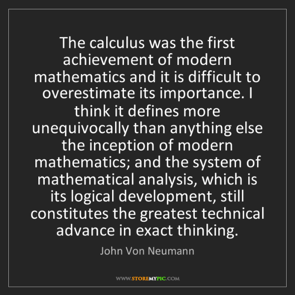 John Von Neumann: The calculus was the first achievement of modern mathematics...